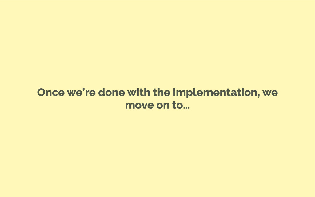 Once we're done with the implementation, we mov...