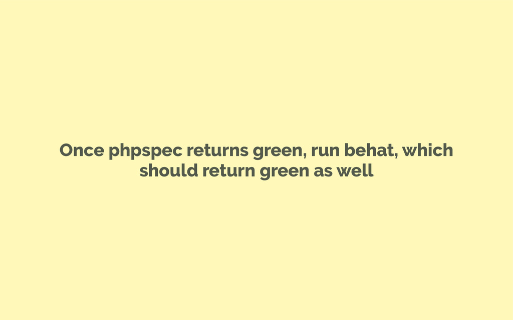 Once phpspec returns green, run behat, which sh...