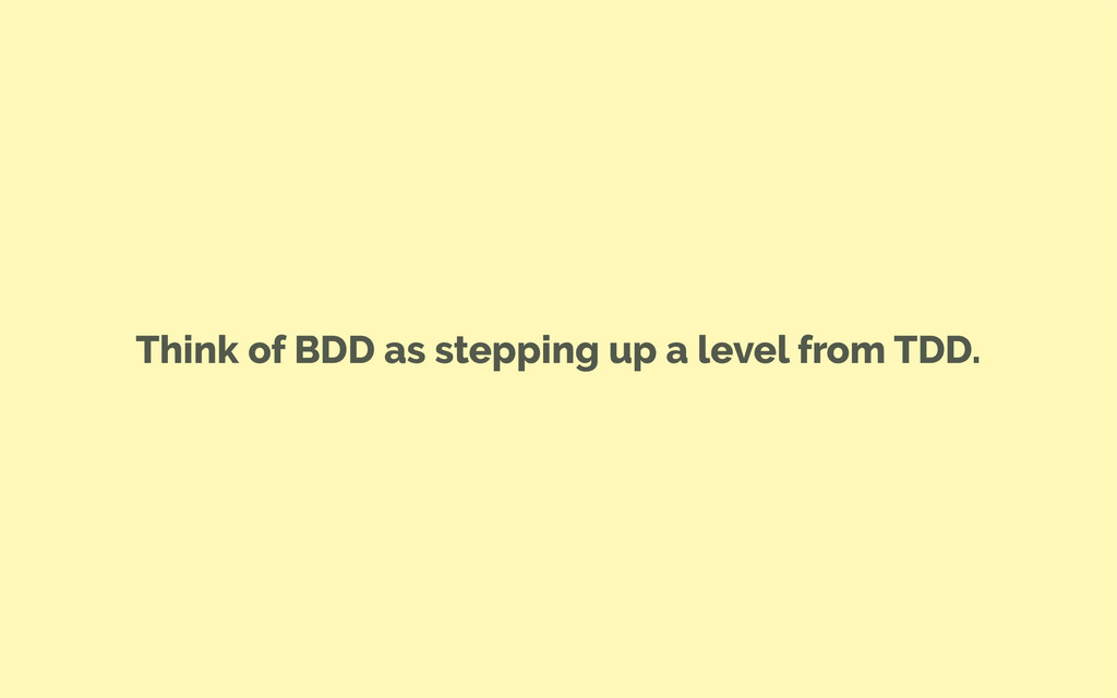 Think of BDD as stepping up a level from TDD.
