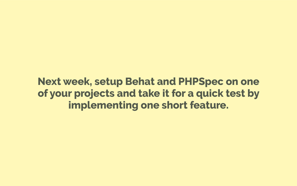 Next week, setup Behat and PHPSpec on one of yo...