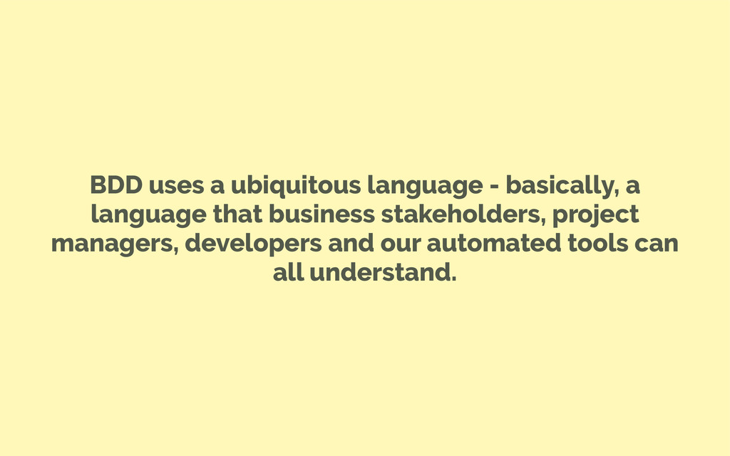 BDD uses a ubiquitous language - basically, a l...