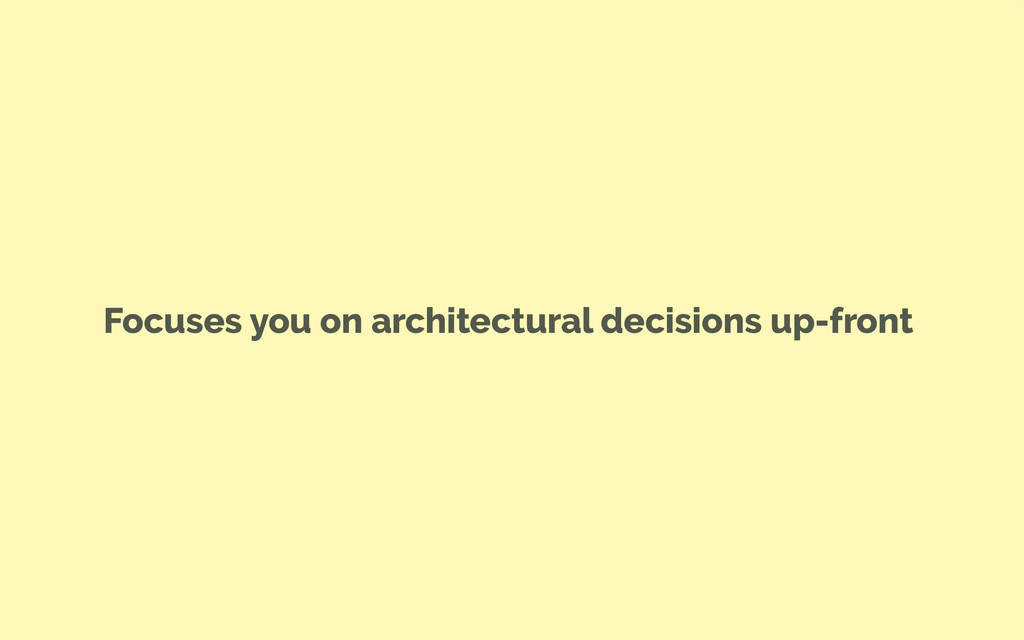 Focuses you on architectural decisions up-front