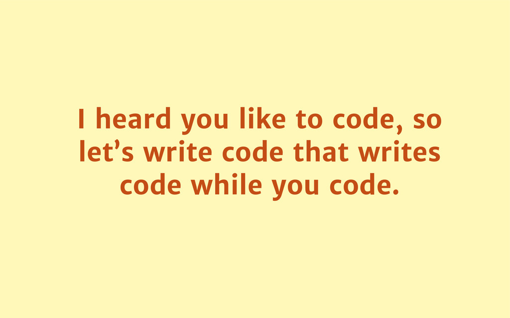 I heard you like to code, so let's write code t...