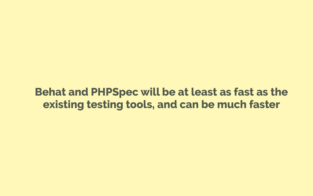 Behat and PHPSpec will be at least as fast as t...