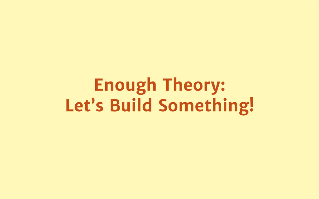 Enough Theory:  Let's Build Something!