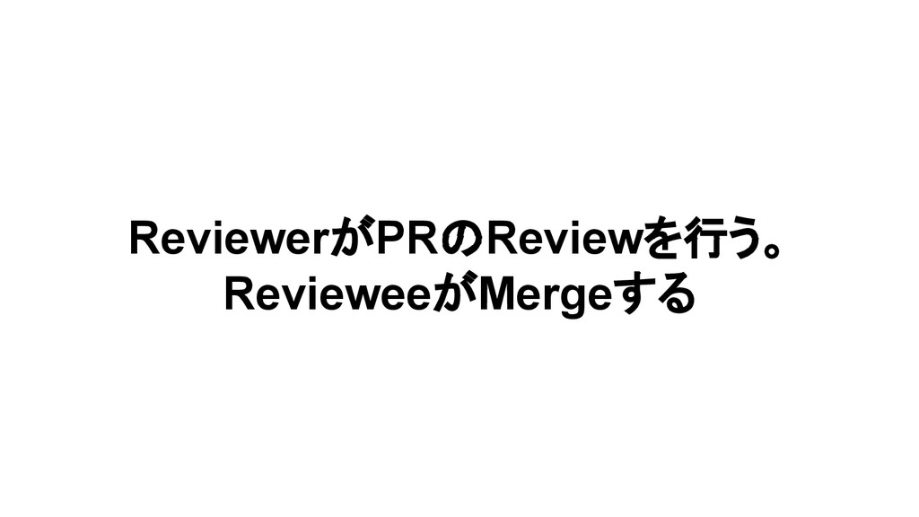 ReviewerがPRのReviewを行う。 RevieweeがMergeする