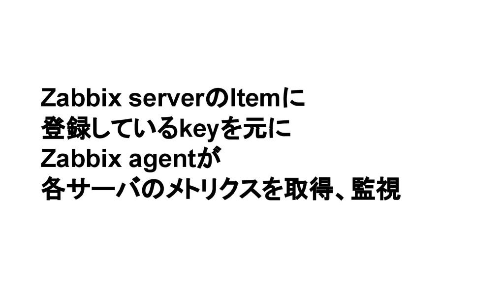 Zabbix serverのItemに 登録しているkeyを元に Zabbix agentが ...