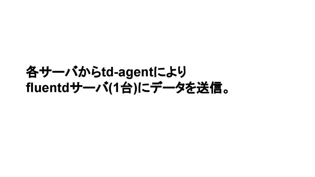 各サーバからtd-agentにより fluentdサーバ(1台)にデータを送信。