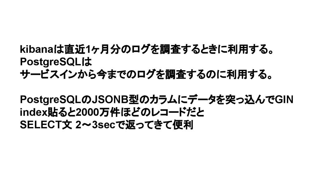 kibanaは直近1ヶ月分のログを調査するときに利用する。 PostgreSQLは サービスイ...