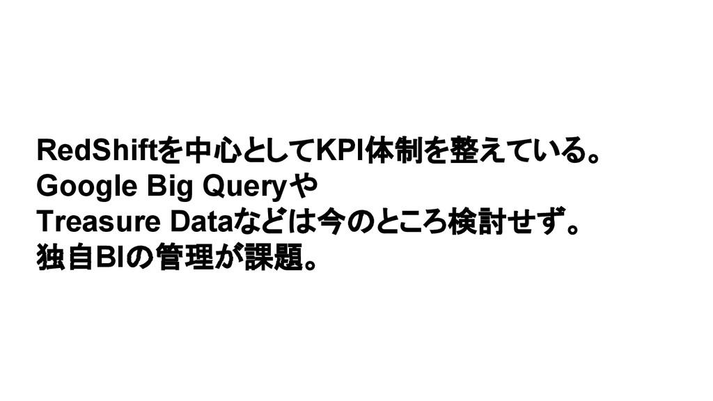RedShiftを中心としてKPI体制を整えている。 Google Big Queryや Tr...