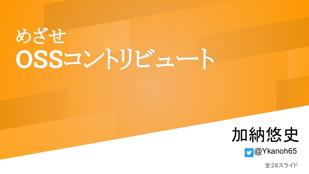 めざせ OSSコントリビュート 加納悠史 全28スライド @Ykanoh65
