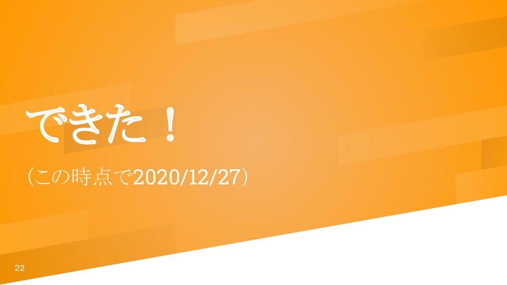 22 できた! (この時点で2020/12/27)
