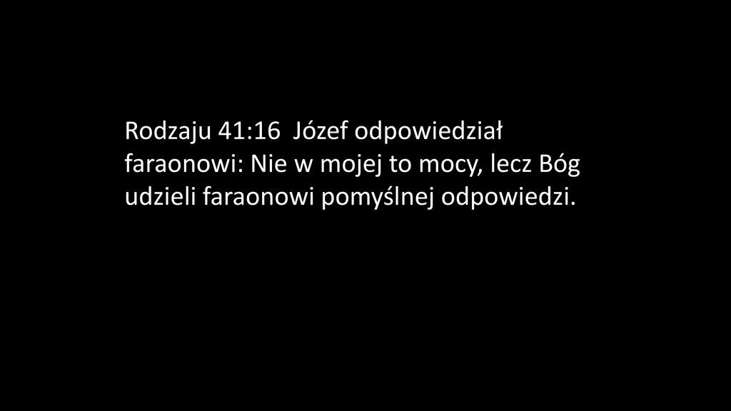 Rodzaju 41:16 Józef odpowiedział faraonowi: Nie...