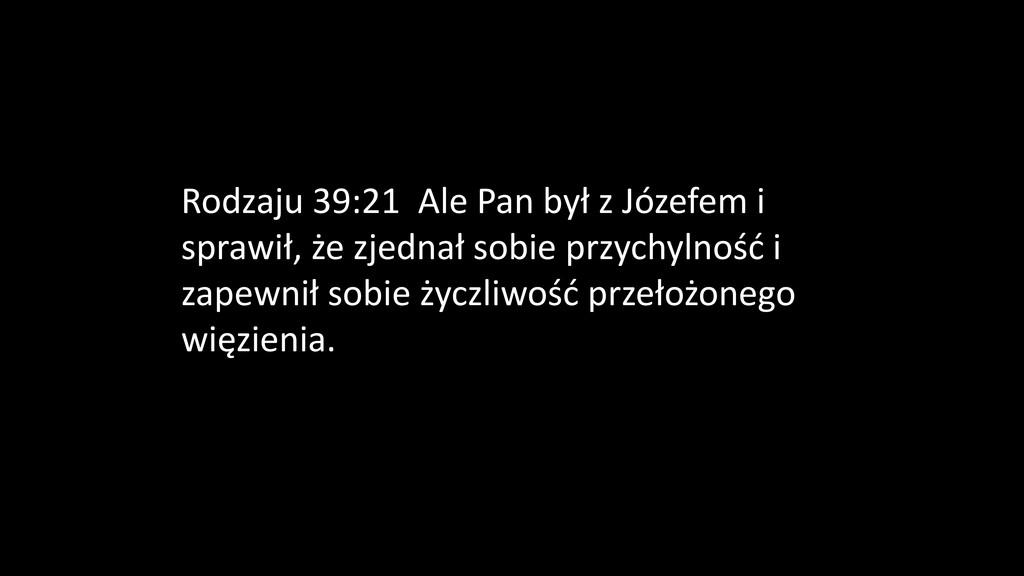 Rodzaju 39:21 Ale Pan był z Józefem i sprawił, ...