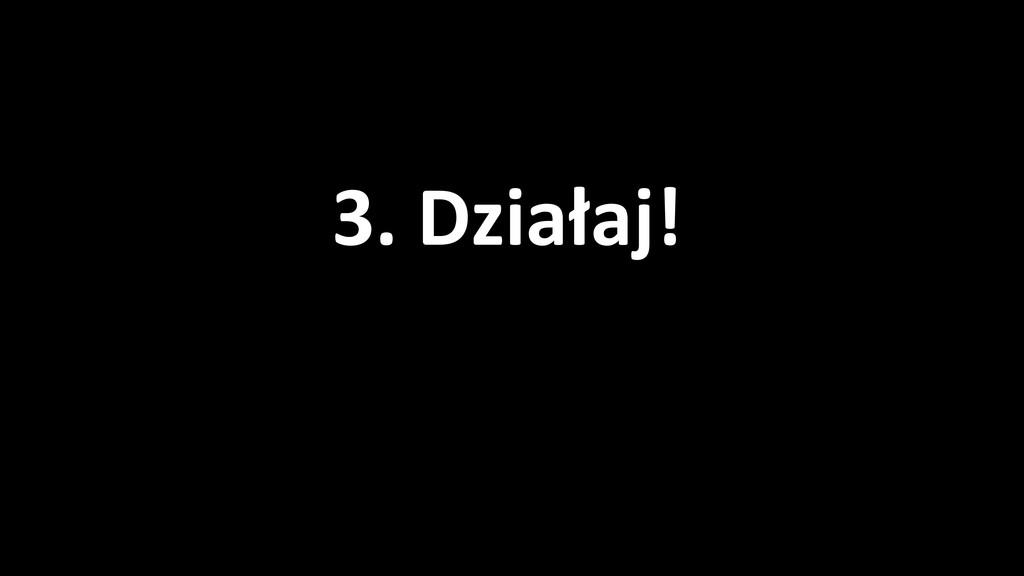 3. Działaj!
