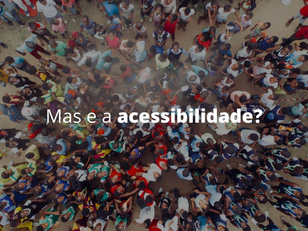 Mas e a acessibilidade?