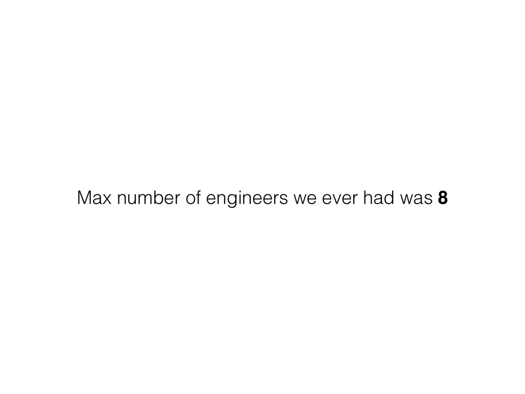 Max number of engineers we ever had was 8