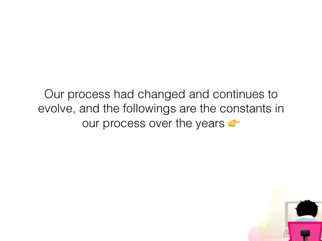 Our process had changed and continues to evolve...