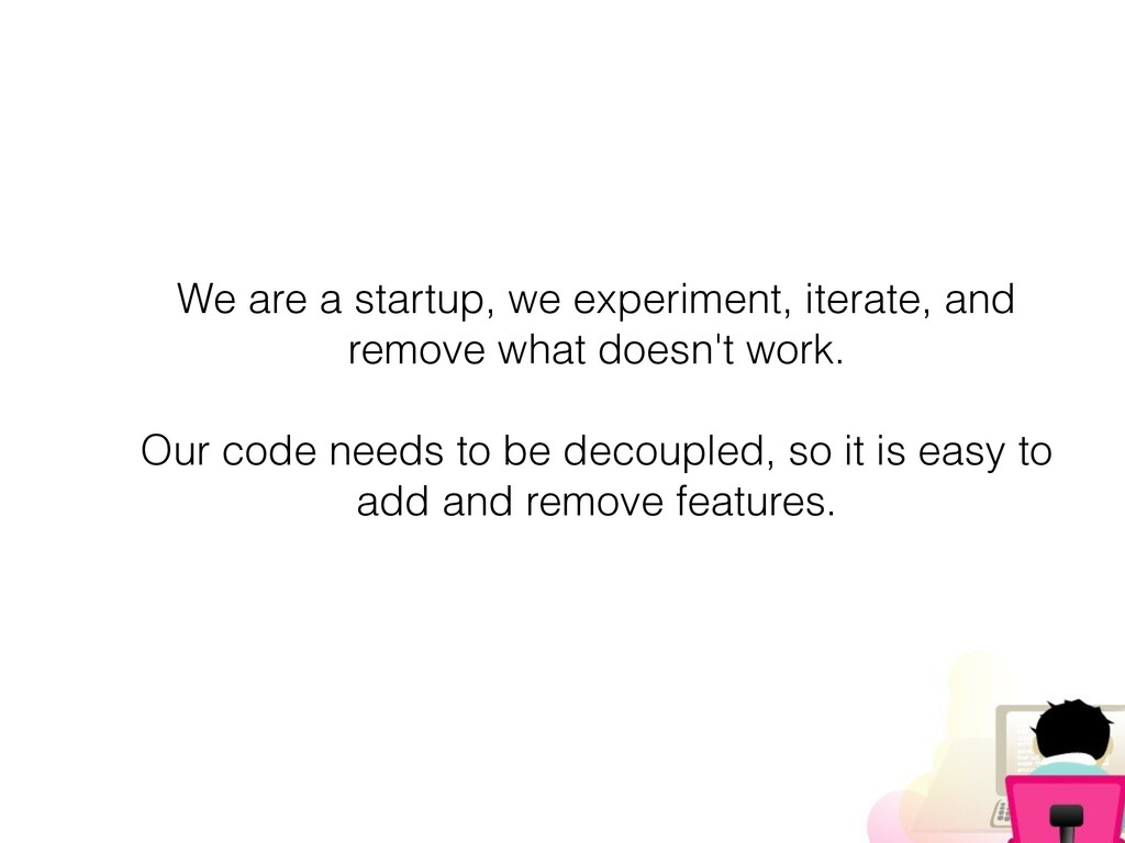 We are a startup, we experiment, iterate, and r...