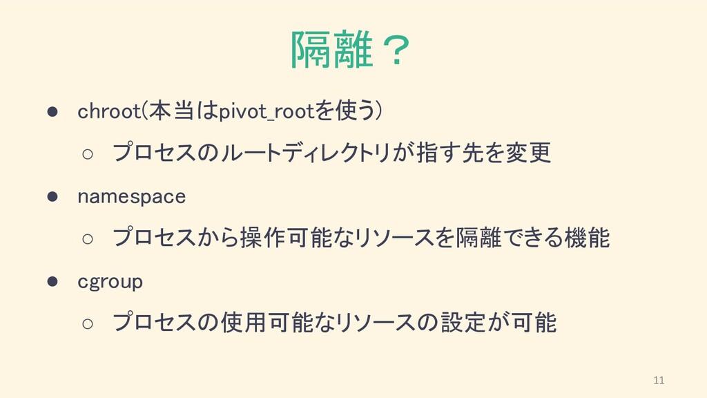 隔離? ● chroot(本当はpivot_rootを使う) ○ プロセスのルートディレク...