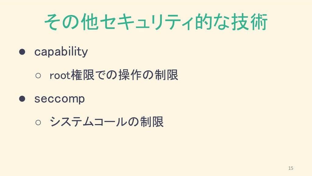 その他セキュリティ的な技術 ● capability ○ root権限での操作の制限 ●...
