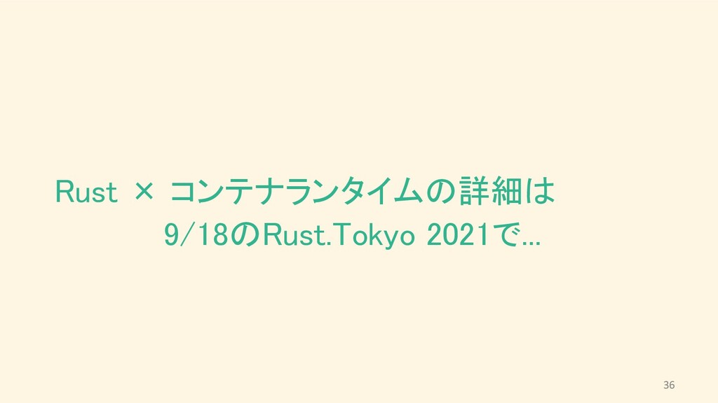 Rust × コンテナランタイムの詳細は      9/18のRust.Tokyo 2021...