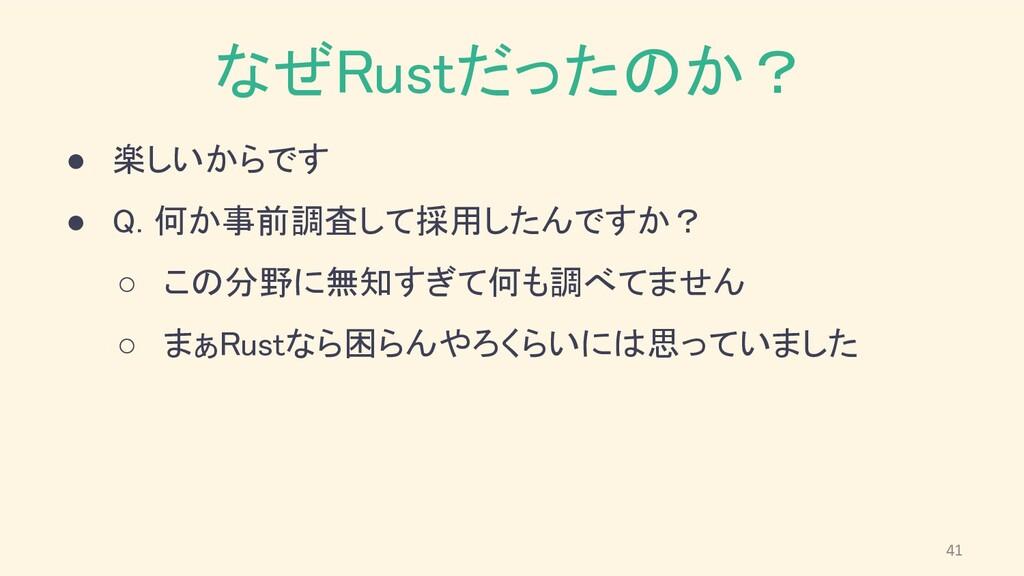 なぜRustだったのか? ● 楽しいからです ● Q. 何か事前調査して採用したんですか?...