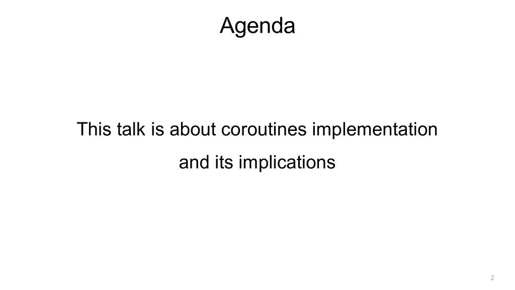 Agenda This talk is about coroutines implementa...