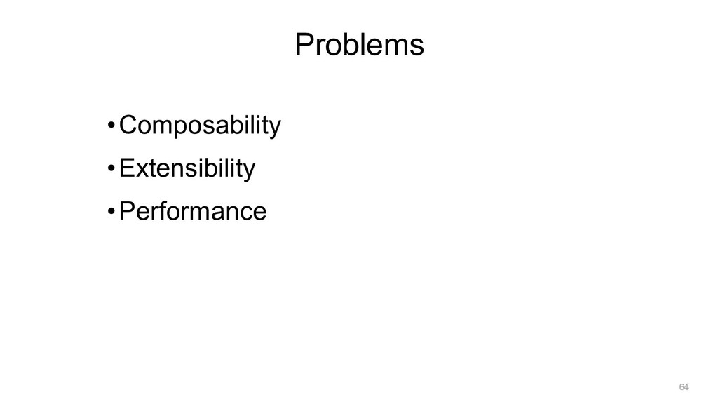 •Composability •Extensibility •Performance Prob...