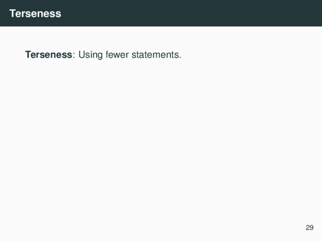 Terseness Terseness: Using fewer statements. 29