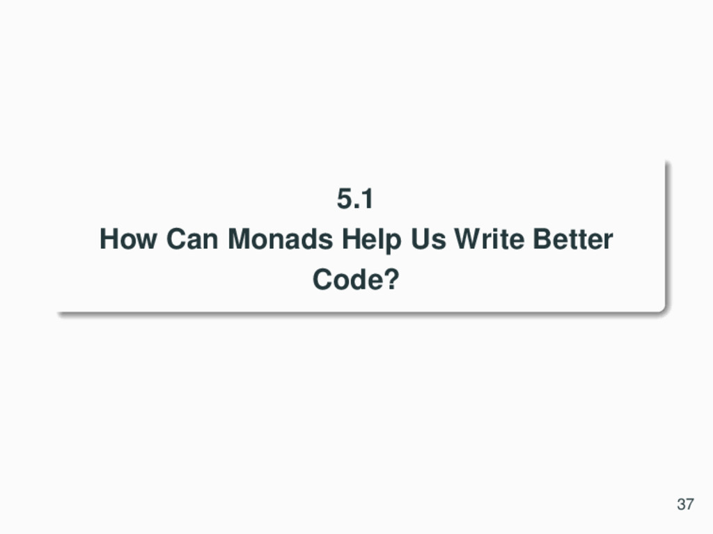 5.1 How Can Monads Help Us Write Better Code? 37