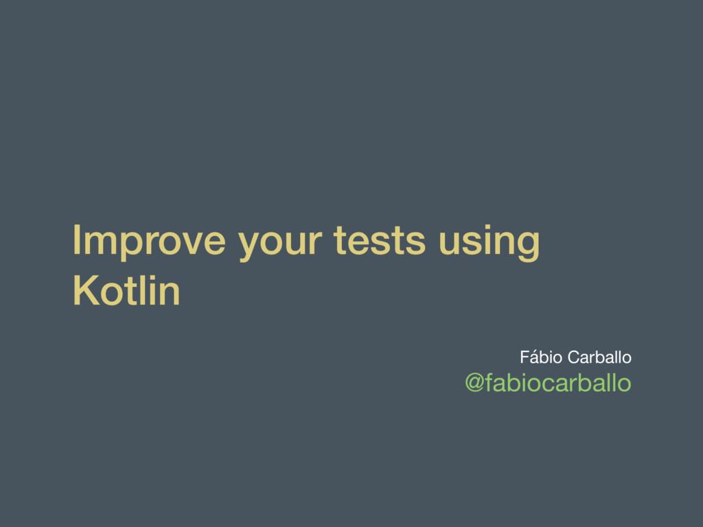 Improve your tests using Kotlin Fábio Carballo ...