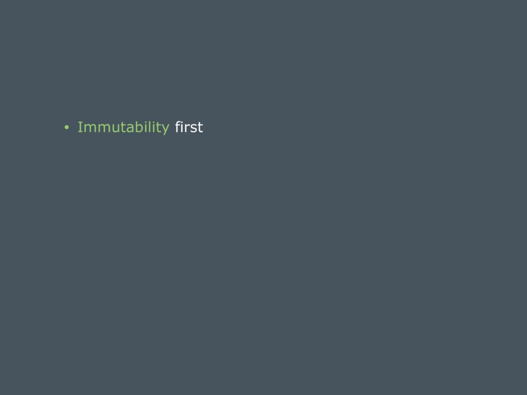 • Immutability first