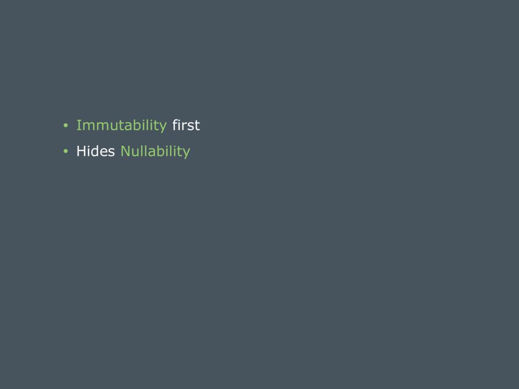 • Immutability first • Hides Nullability
