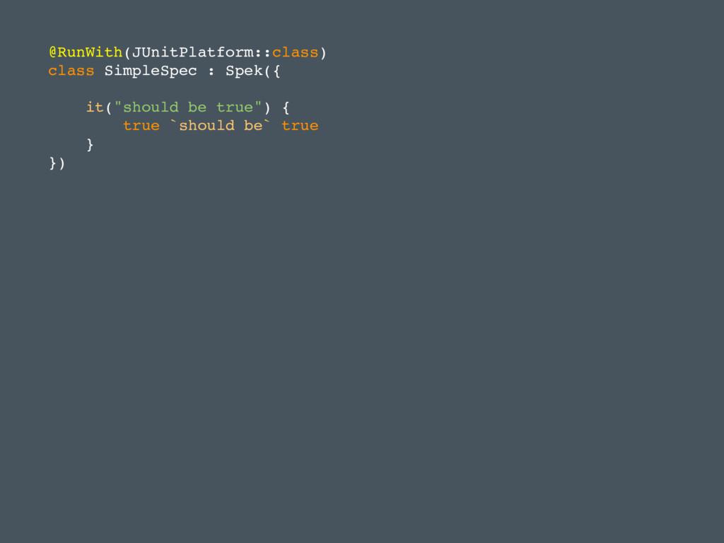 @RunWith(JUnitPlatform::class) class SimpleSpec...