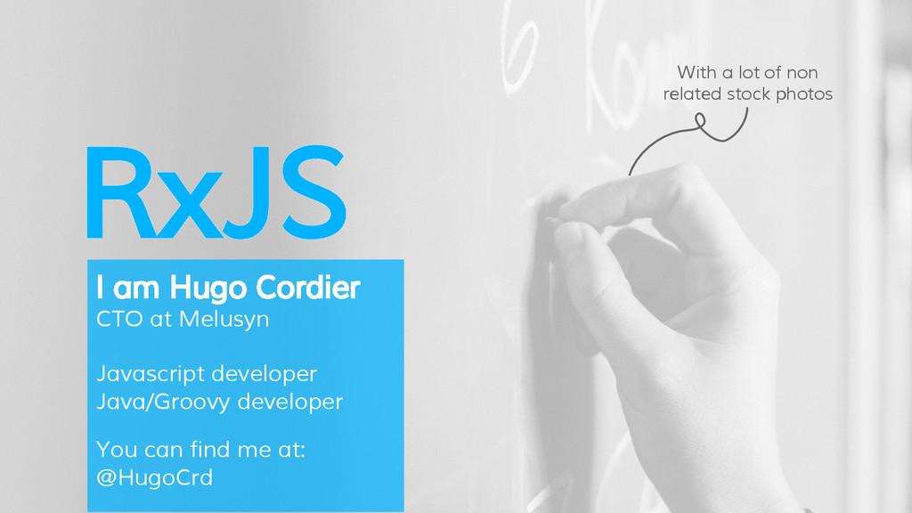 RxJS I am Hugo Cordier CTO at Melusyn Javascrip...