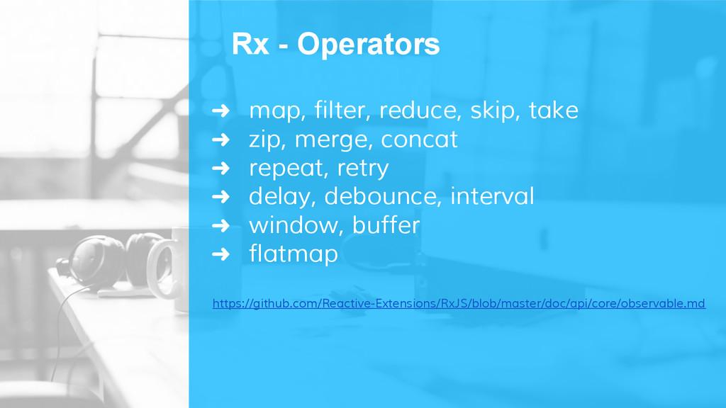 ➜ map, filter, reduce, skip, take ➜ zip, merge,...