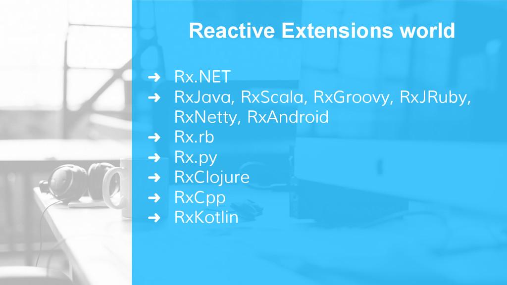 ➜ Rx.NET ➜ RxJava, RxScala, RxGroovy, RxJRuby, ...