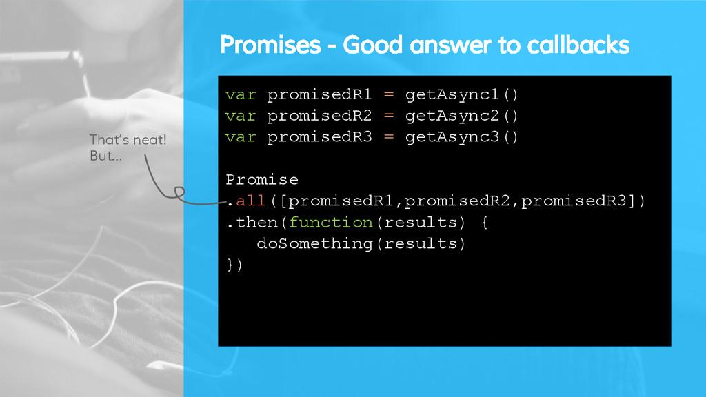 Promises - Good answer to callbacks var promise...
