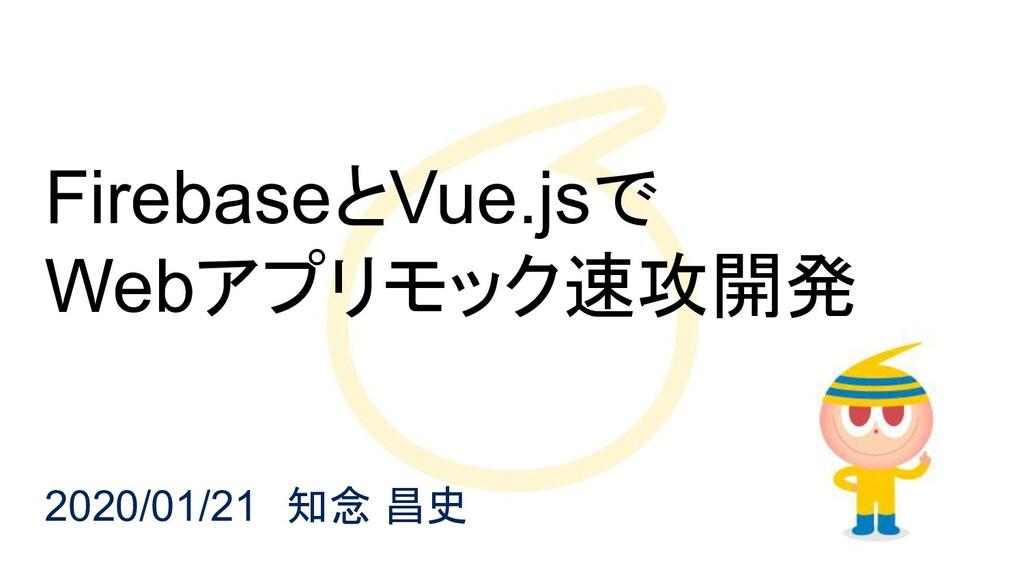 FirebaseとVue.jsで Webアプリモック速攻開発 2020/01/21 知念 昌史