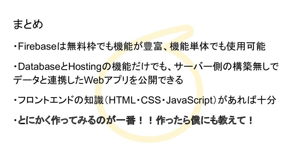 まとめ ・Firebaseは無料枠でも機能が豊富、機能単体でも使用可能 ・DatabaseとH...