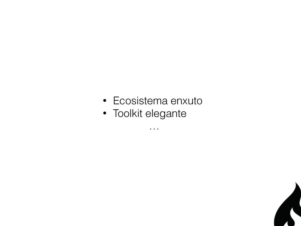 • Ecosistema enxuto • Toolkit elegante …