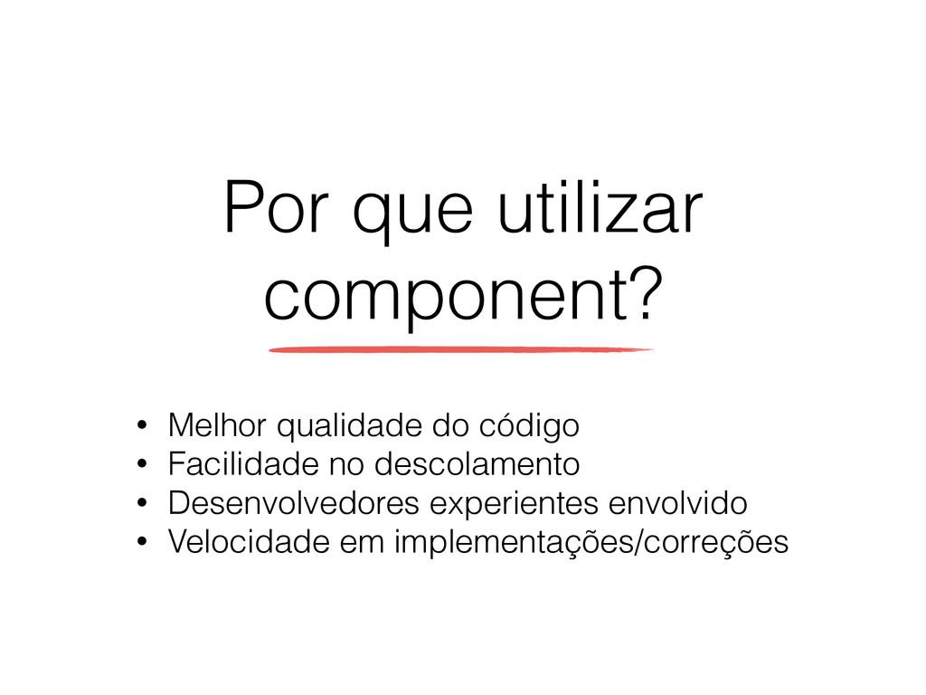Por que utilizar component? • Melhor qualidade ...