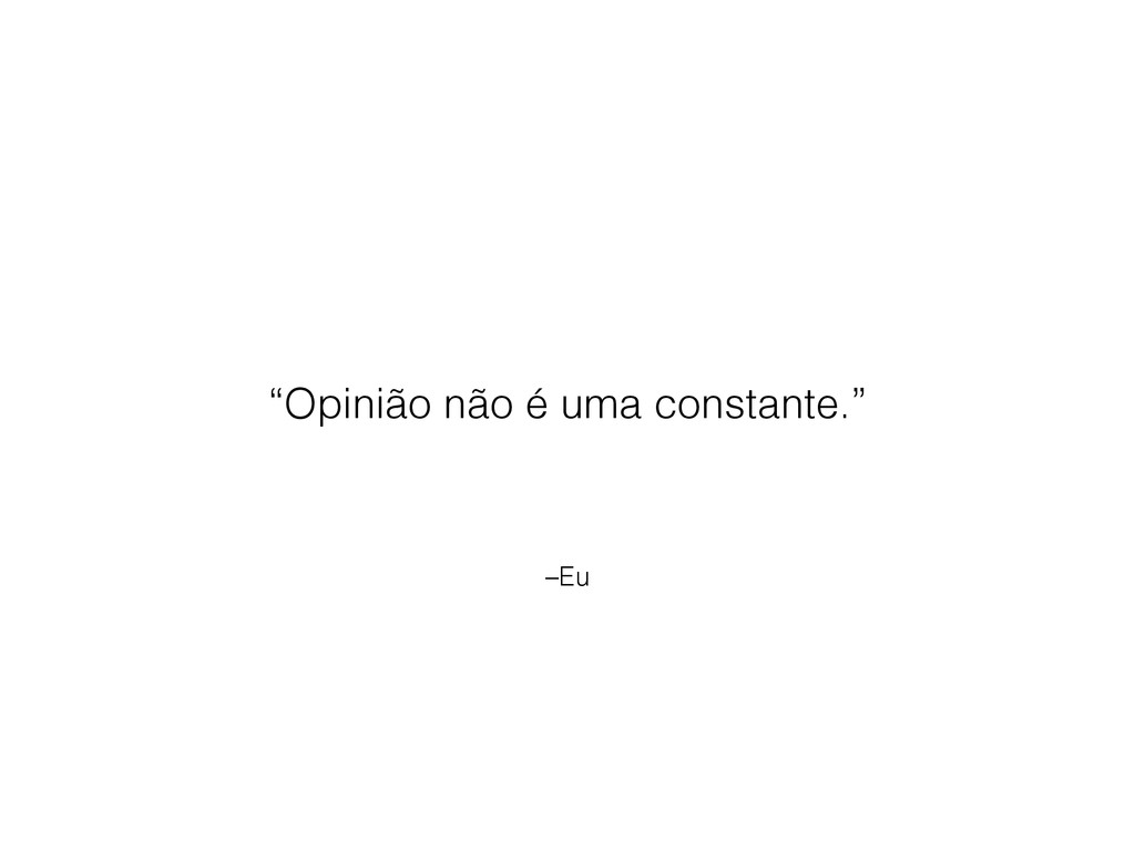 """–Eu """"Opinião não é uma constante."""""""