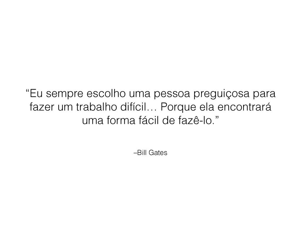 """–Bill Gates """"Eu sempre escolho uma pessoa pregu..."""