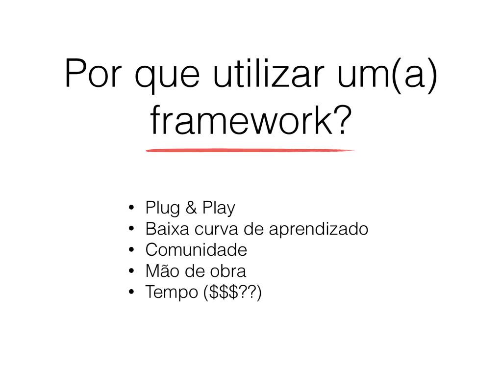 Por que utilizar um(a) framework? • Plug & Play...