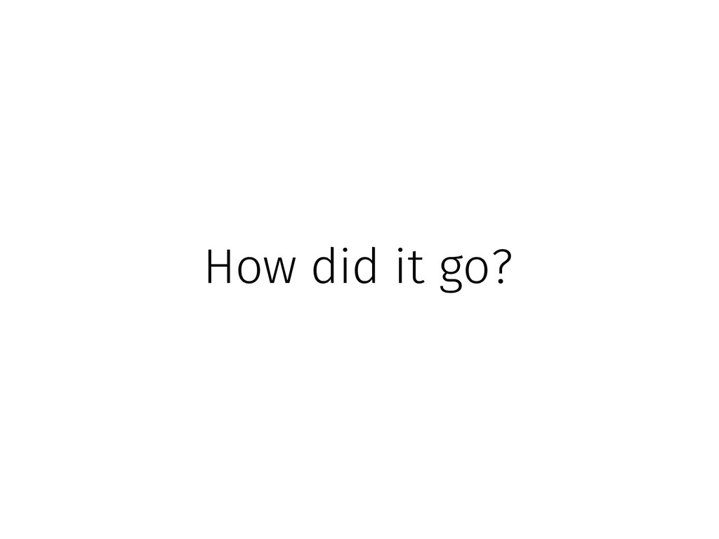 How did it go?