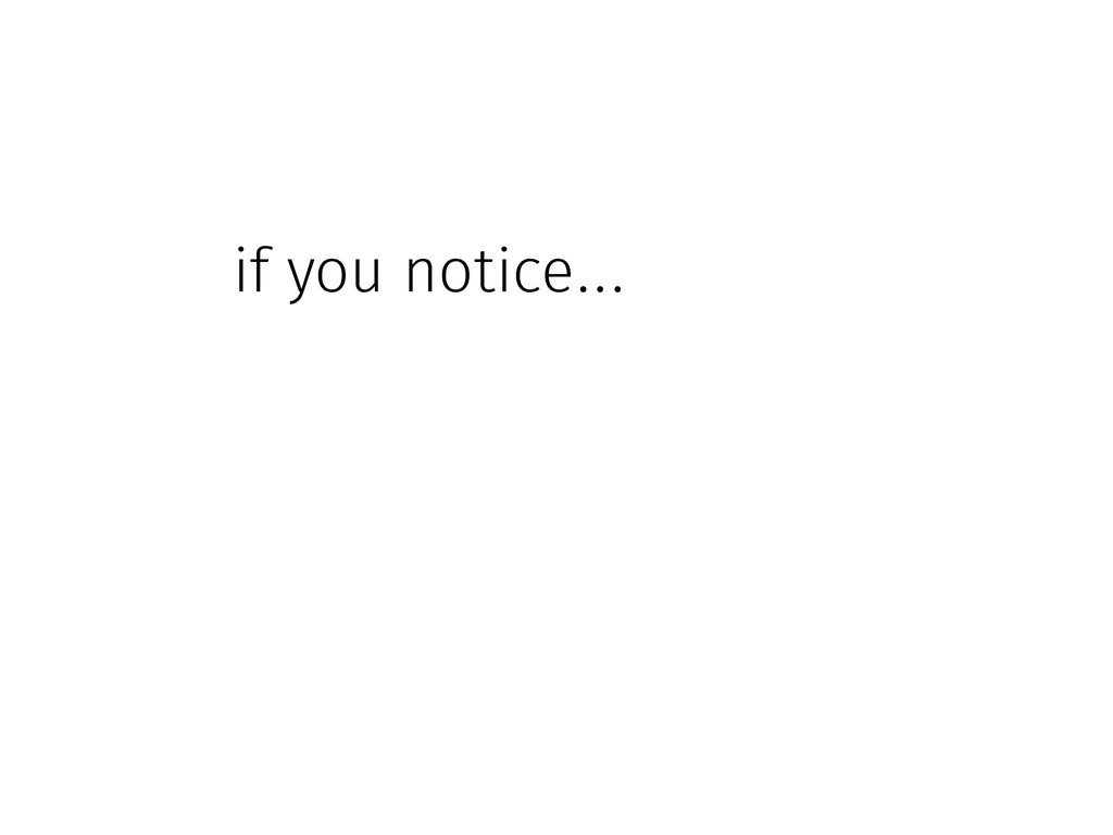 if you notice...