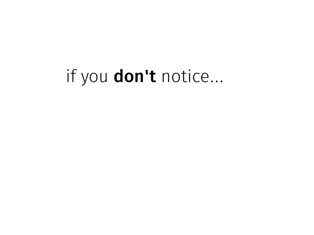 if you don't notice...