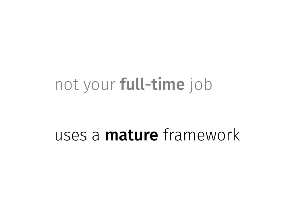 not your full-time job uses a mature framework